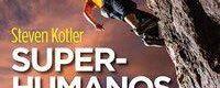 Super-Humanos, Como os Atletas Radicais Redefinem os Limites do Possível, de Steven Kotler